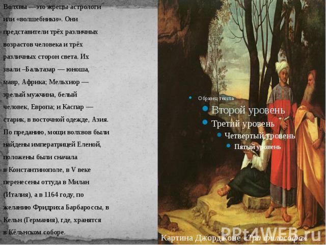 Волхвы—это жрецы-астрологиили «волшебники». Онипредставители трёх различныхвозрастов человека и трёхразличных сторон света. Ихзвали –Бальтазар — юноша,мавр,Африка; Мельхиор —зрелый мужчина, белыйчеловек, Европа; и Каспар —старик, в восточной одежд…