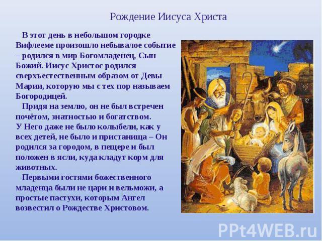 Рождение Иисуса Христа В этот день в небольшом городке Вифлееме произошло небывалое событие – родился в мир Богомладенец, Сын Божий. Иисус Христос родился сверхъестественным образом от Девы Марии, которую мы с тех пор называем Богородицей. Придя на …