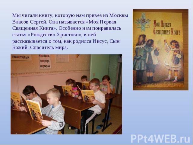 Мы читали книгу, которую нам привёз из Москвы Власов Сергей. Она называется «Моя ПерваяСвященная Книга». Особенно нам понравиласьстатья «Рождество Христово», в нейрассказывается о том, как родился Иисус, СынБожий, Спаситель мира.