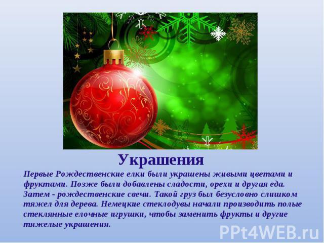 УкрашенияПервые Рождественские елки были украшены живыми цветами и фруктами. Позже были добавлены сладости, орехи и другая еда. Затем - рождественские свечи. Такой груз был безусловно слишком тяжел для дерева. Немецкие стеклодувы начали производить …