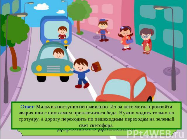 Ответ: Мальчик поступил неправильно. Из-за него могла произойти авария или с ним самим приключиться беда. Нужно ходить только по тротуару, а дорогу переходить по пешеходным переходам на зеленый свет светофора.