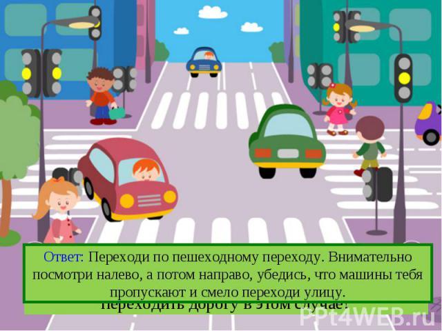 Ответ: Переходи по пешеходному переходу. Внимательно посмотри налево, а потом направо, убедись, что машины тебя пропускают и смело переходи улицу.