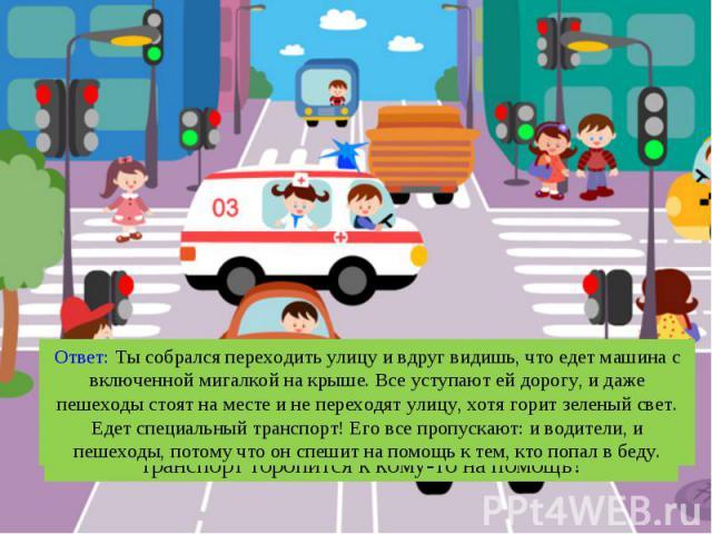 Ответ: Ты собрался переходить улицу и вдруг видишь, что едет машина с включенной мигалкой на крыше. Все уступают ей дорогу, и даже пешеходы стоят на месте и не переходят улицу, хотя горит зеленый свет. Едет специальный транспорт! Его все пропускают:…