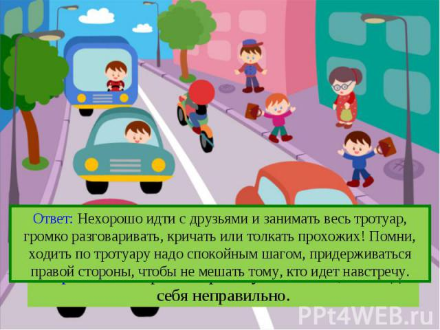 Ответ: Нехорошо идти с друзьями и занимать весь тротуар, громко разговаривать, кричать или толкать прохожих! Помни, ходить по тротуару надо спокойным шагом, придерживаться правой стороны, чтобы не мешать тому, кто идет навстречу.