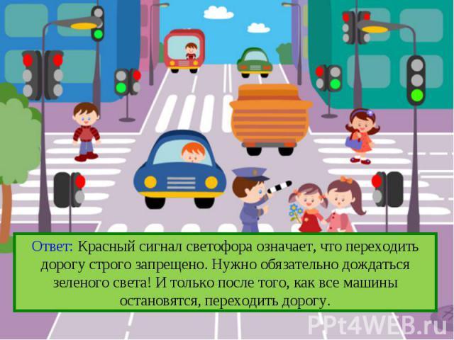 Ответ: Красный сигнал светофора означает, что переходить дорогу строго запрещено. Нужно обязательно дождаться зеленого света! И только после того, как все машины остановятся, переходить дорогу.