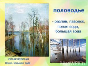половодье - разлив, паводок, полая вода, большая вода ИСААК ЛЕВИТАНВесна- больша