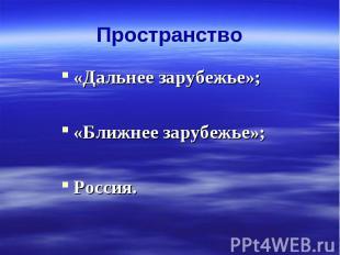 Пространство«Дальнее зарубежье»;«Ближнее зарубежье»;Россия.