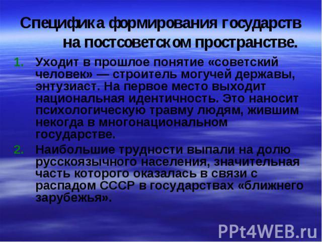 Специфика формирования государств на постсоветском пространстве.Уходит в прошлое понятие «советский человек» — строитель могучей державы, энтузиаст. На первое место выходит национальная идентичность. Это наносит психологическую травму людям, жившим …
