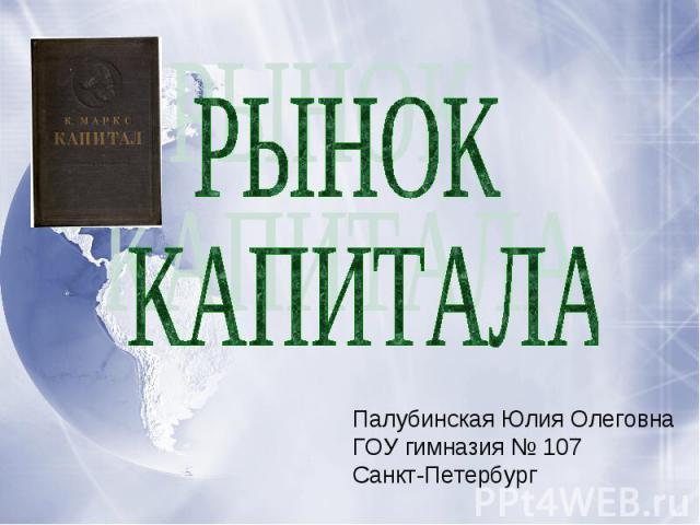 РЫНОК КАПИТАЛАПалубинская Юлия ОлеговнаГОУ гимназия № 107Санкт-Петербург