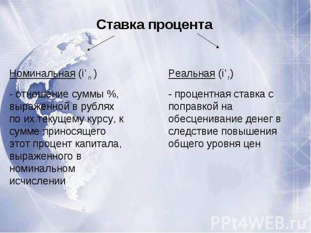 Ставка процентаНоминальная (i'n )- отношение суммы %, выраженной в рублях по их текущему курсу, к сумме приносящего этот процент капитала, выраженного в номинальном исчисленииРеальная (i'r)- процентная ставка с поправкой на обесценивание денег в сле…