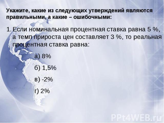Укажите, какие из следующих утверждений являются правильными, а какие – ошибочными:Если номинальная процентная ставка равна 5 %, а темп прироста цен составляет 3 %, то реальная процентная ставка равна:а) 8%б) 1,5%в) -2%г) 2%