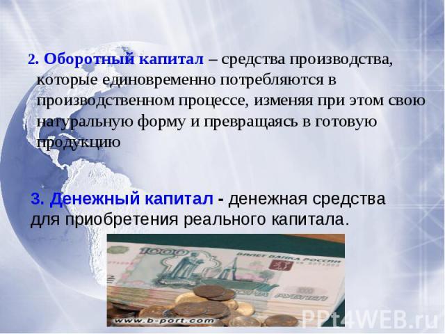 2. Оборотный капитал – средства производства, которые единовременно потребляются в производственном процессе, изменяя при этом свою натуральную форму и превращаясь в готовую продукцию3. Денежный капитал - денежная средства для приобретения реального…