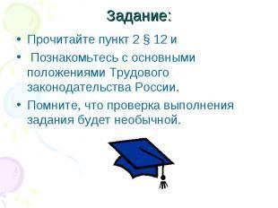 Задание:Прочитайте пункт 2 § 12 и Познакомьтесь с основными положениями Трудовог