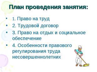 План проведения занятия:1. Право на труд2. Трудовой договор3. Право на отдых и с