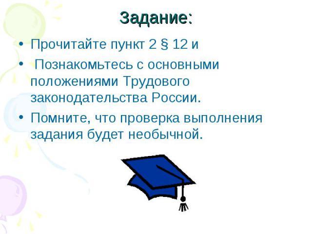 Задание:Прочитайте пункт 2 § 12 и Познакомьтесь с основными положениями Трудового законодательства России. Помните, что проверка выполнения задания будет необычной.