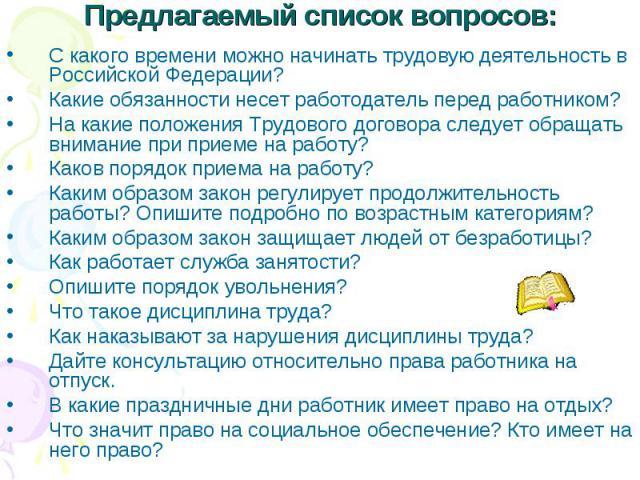 Предлагаемый список вопросов:С какого времени можно начинать трудовую деятельность в Российской Федерации?Какие обязанности несет работодатель перед работником?На какие положения Трудового договора следует обращать внимание при приеме на работу?Како…