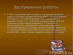 Заслуженные работы.В 1888 г. Ковалевская написала работу, посвящённую вращению т