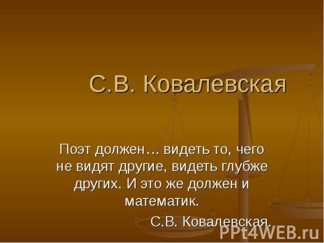 С.В. КовалевскаяПоэт должен… видеть то, чего не видят другие, видеть глубже других. И это же должен и математик.С.В. Ковалевская.