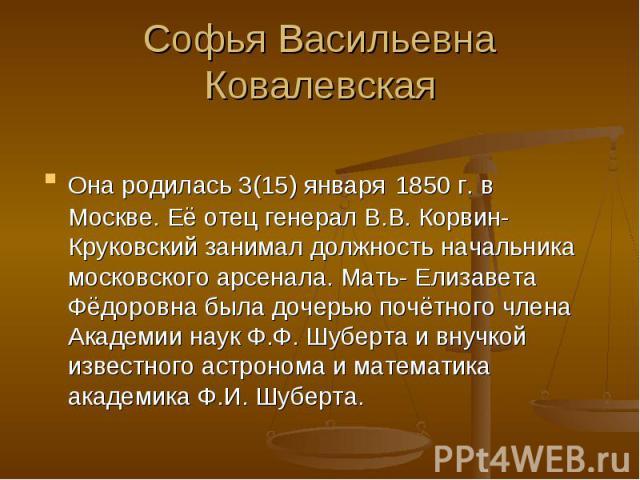 Софья Васильевна КовалевскаяОна родилась 3(15) января 1850 г. в Москве. Её отец генерал В.В. Корвин-Круковский занимал должность начальника московского арсенала. Мать- Елизавета Фёдоровна была дочерью почётного члена Академии наук Ф.Ф. Шуберта и вну…
