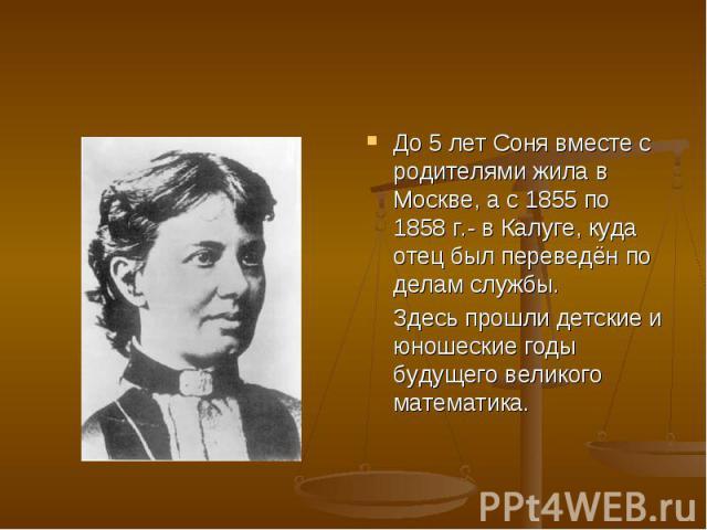 До 5 лет Соня вместе с родителями жила в Москве, а с 1855 по 1858 г.- в Калуге, куда отец был переведён по делам службы. Здесь прошли детские и юношеские годы будущего великого математика.