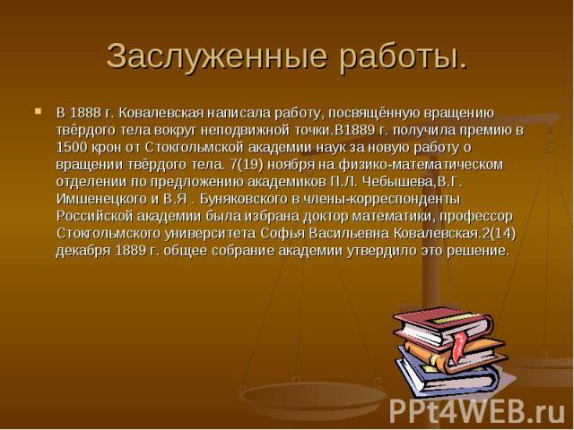 Заслуженные работы.В 1888 г. Ковалевская написала работу, посвящённую вращению твёрдого тела вокруг неподвижной точки.В1889 г. получила премию в 1500 крон от Стокгольмской академии наук за новую работу о вращении твёрдого тела. 7(19) ноября на физик…