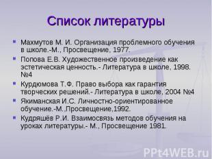 Список литературыМахмутов М. И. Организация проблемного обучения в школе.-М., Пр