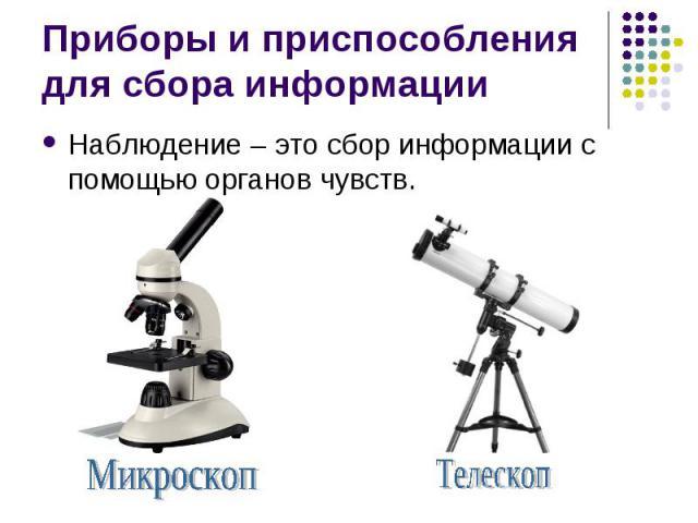 Приборы и приспособления для сбора информацииНаблюдение – это сбор информации с помощью органов чувств.МикроскопТелескоп