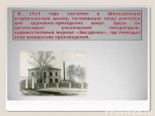 В 1914 году поступил в Шихазанскую второклассную школу, готовившую тогда учителе