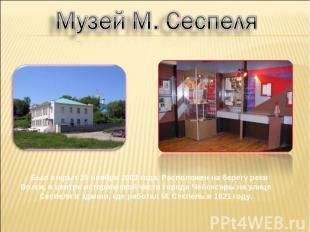 Музей М. Сеспеля Был открыт 25 ноября 2003 года. Расположен на берегу реки Волги