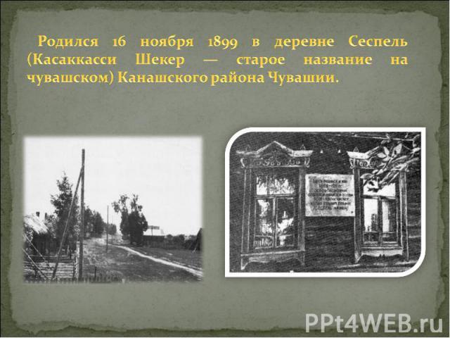 Родился 16 ноября 1899 в деревне Сеспель (Касаккасси Шекер — старое название на чувашском) Канашского района Чувашии.