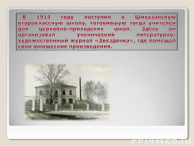 В 1914 году поступил в Шихазанскую второклассную школу, готовившую тогда учителей для церковно-приходских школ. Здесь он организовал ученический литературно-художественный журнал «Звездочка», где помещал свои юношеские произведения.