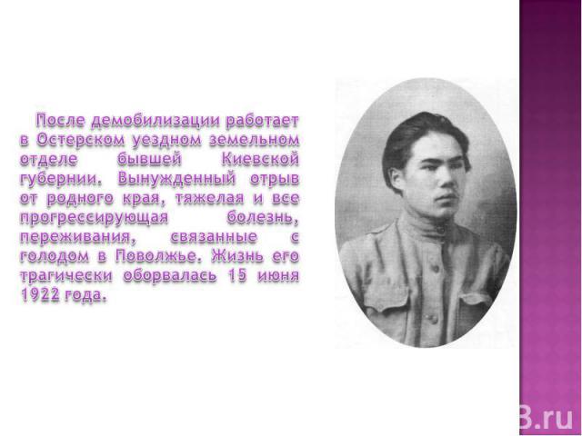 После демобилизации работает в Остерском уездном земельном отделе бывшей Киевской губернии. Вынужденный отрыв от родного края, тяжелая и все прогрессирующая болезнь, переживания, связанные с голодом в Поволжье. Жизнь его трагически оборвалась 15 июн…