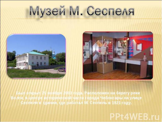 Музей М. Сеспеля Был открыт 25 ноября 2003 года. Расположен на берегу реки Волги, в центре исторической части города Чебоксары на улице Сеспеля в здании, где работал М. Сеспель в 1921 году.