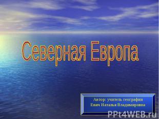 Северная ЕвропаАвтор: учитель географииЕвич Наталья Владимировна