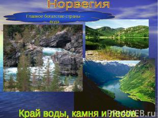 НорвегияГлавное богатство страны – вода.Край воды, камня и лесов.