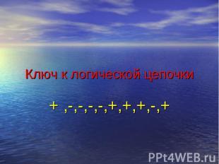 Ключ к логической цепочки+ ,-,-,-,-,+,+,+,-,+