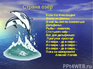 Страна озёрЕсли б в Финляндии Жили не финны,В ней бы могли поселитьсяДельфины:Ры