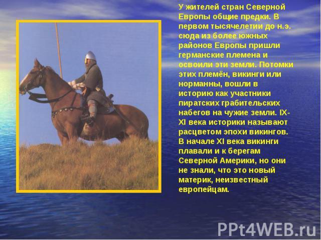 У жителей стран Северной Европы общие предки. В первом тысячелетии до н.э. сюда из более южных районов Европы пришли германские племена и освоили эти земли. Потомки этих племён, викинги или норманны, вошли в историю как участники пиратских грабитель…