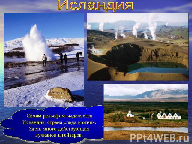 ИсландияСвоим рельефом выделяется Исландия, страна «льда и огня». Здесь много действующих вулканов и гейзеров.