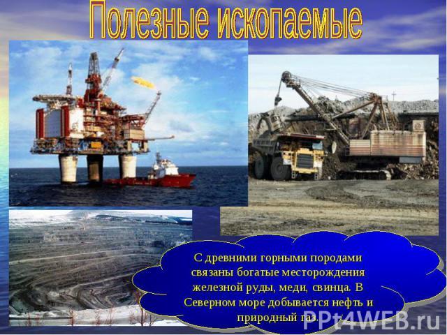 Полезные ископаемыеС древними горными породами связаны богатые месторождения железной руды, меди, свинца. В Северном море добывается нефть и природный газ.