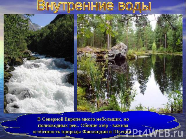 Внутренние водыВ Северной Европе много небольших, но полноводных рек.. Обилие озёр - важная особенность природы Финляндии и Швеции.