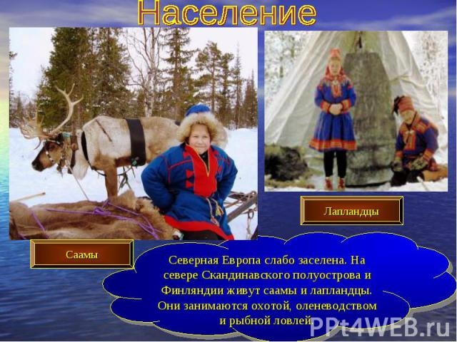 НаселениеСеверная Европа слабо заселена. На севере Скандинавского полуострова и Финляндии живут саамы и лапландцы. Они занимаются охотой, оленеводством и рыбной ловлей.