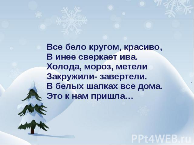 Все бело кругом, красиво,В инее сверкает ива.Холода, мороз, метелиЗакружили- завертели.В белых шапках все дома.Это к нам пришла…