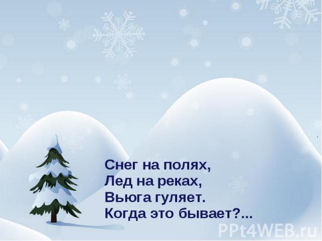 Снег на полях,Лед на реках,Вьюга гуляет.Когда это бывает?...