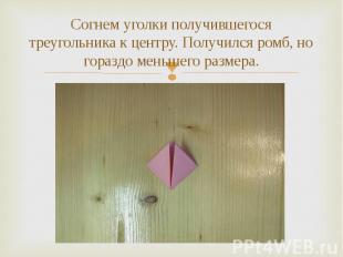 Согнем уголки получившегося треугольника к центру. Получился ромб, но гораздо ме
