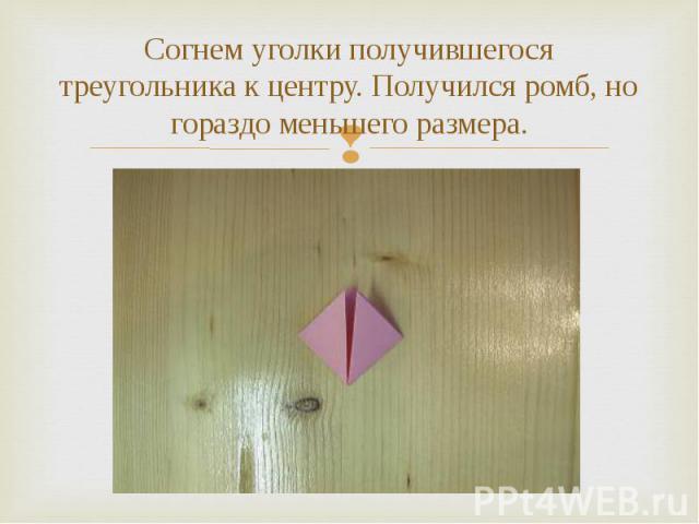 Согнем уголки получившегося треугольника к центру. Получился ромб, но гораздо меньшего размера.