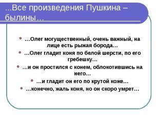 ...Все произведения Пушкина – былины……Олег могущественный, очень важный, на лице