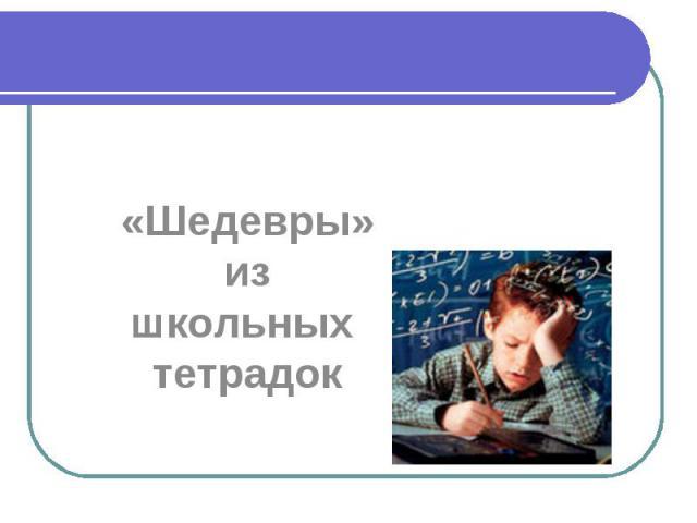 «Шедевры» из школьных тетрадок