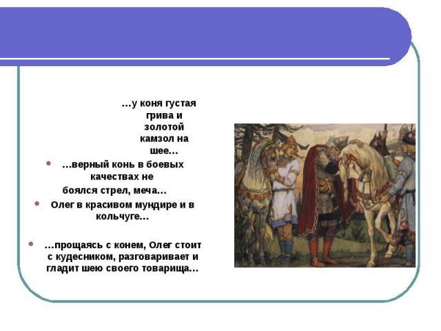 …у коня густая грива и золотой камзол на шее……верный конь в боевых качествах не боялся стрел, меча…Олег в красивом мундире и в кольчуге……прощаясь с конем, Олег стоит с кудесником, разговаривает и гладит шею своего товарища…