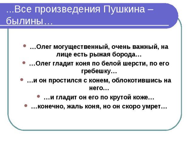 ...Все произведения Пушкина – былины……Олег могущественный, очень важный, на лице есть рыжая борода……Олег гладит коня по белой шерсти, по его гребешку……и он простился с конем, облокотившись на него……и гладит он его по крутой коже……конечно, жаль коня,…